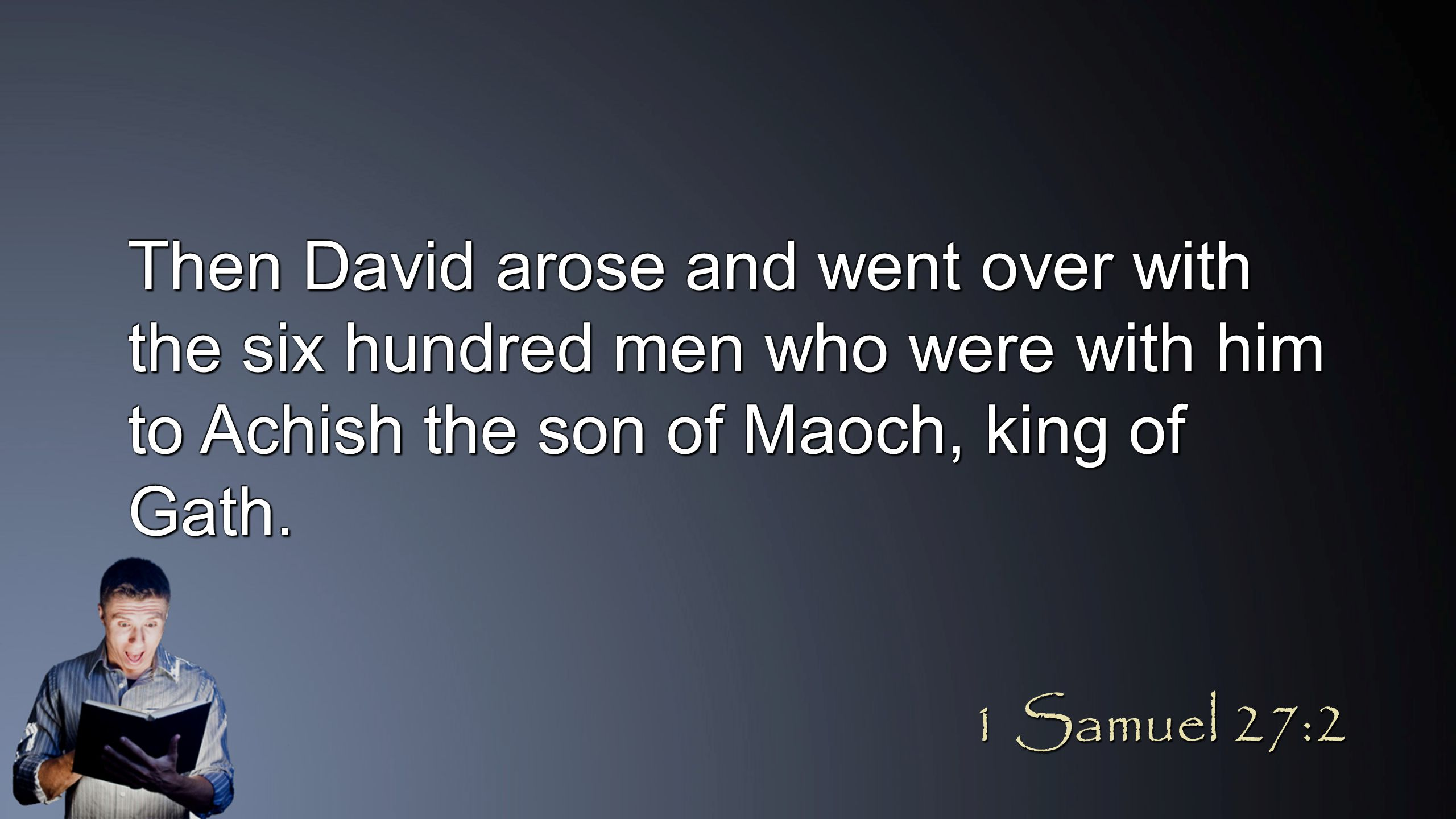 Then David arose and went over with the six hundred men who were with him to Achish the son of Maoch, king of Gath. 1 Samuel 27:2