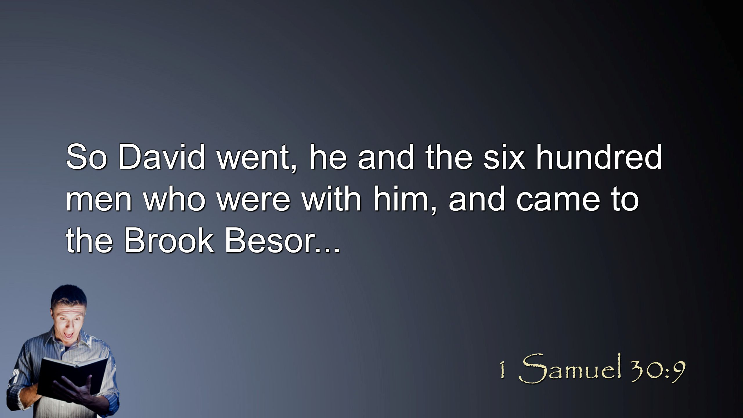 So David went, he and the six hundred men who were with him, and came to the Brook Besor... 1 Samuel 30:9