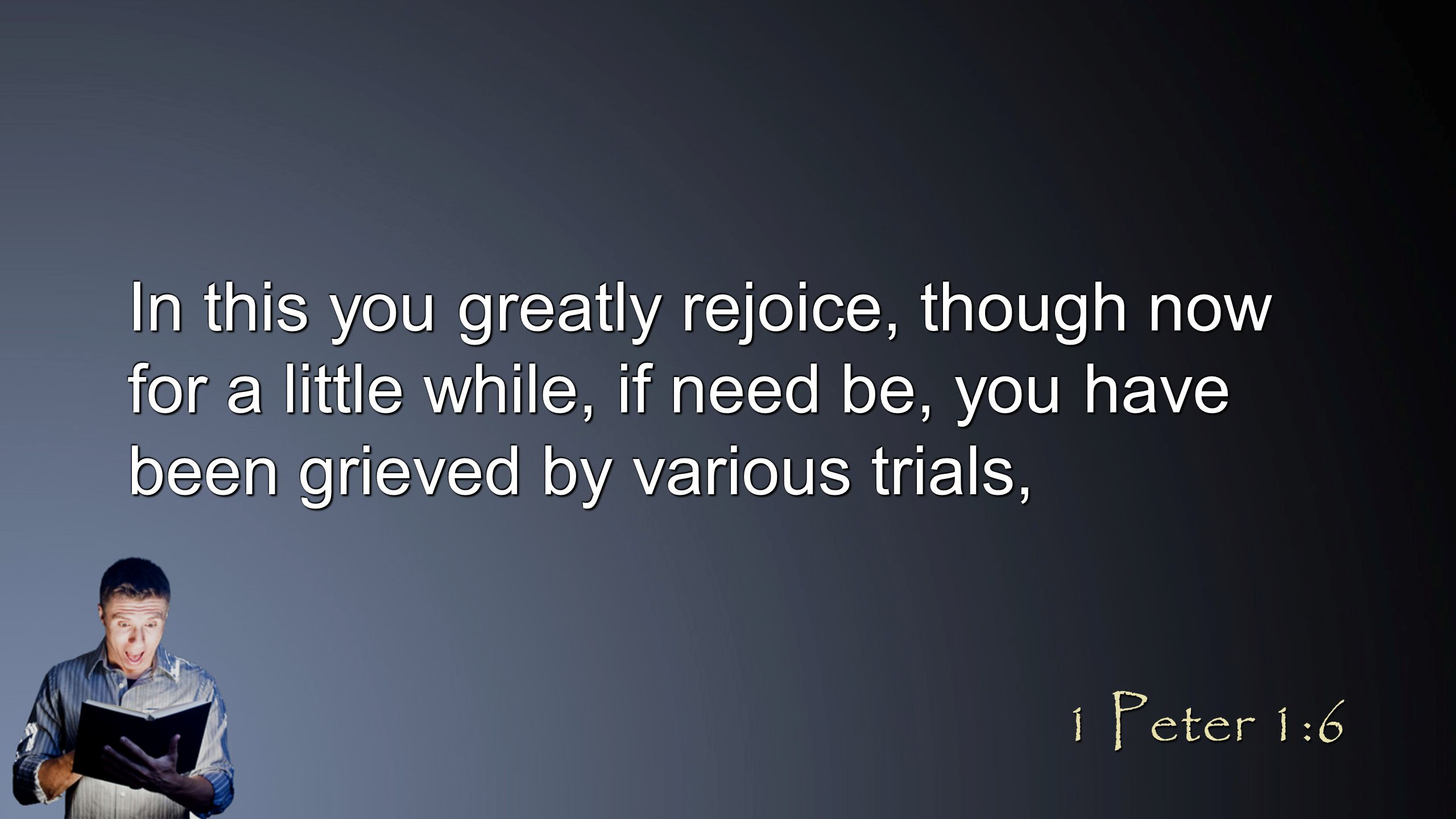 In this you greatly rejoice, though now for a little while, if need be, you have been grieved by various trials, 1 Peter 1:6