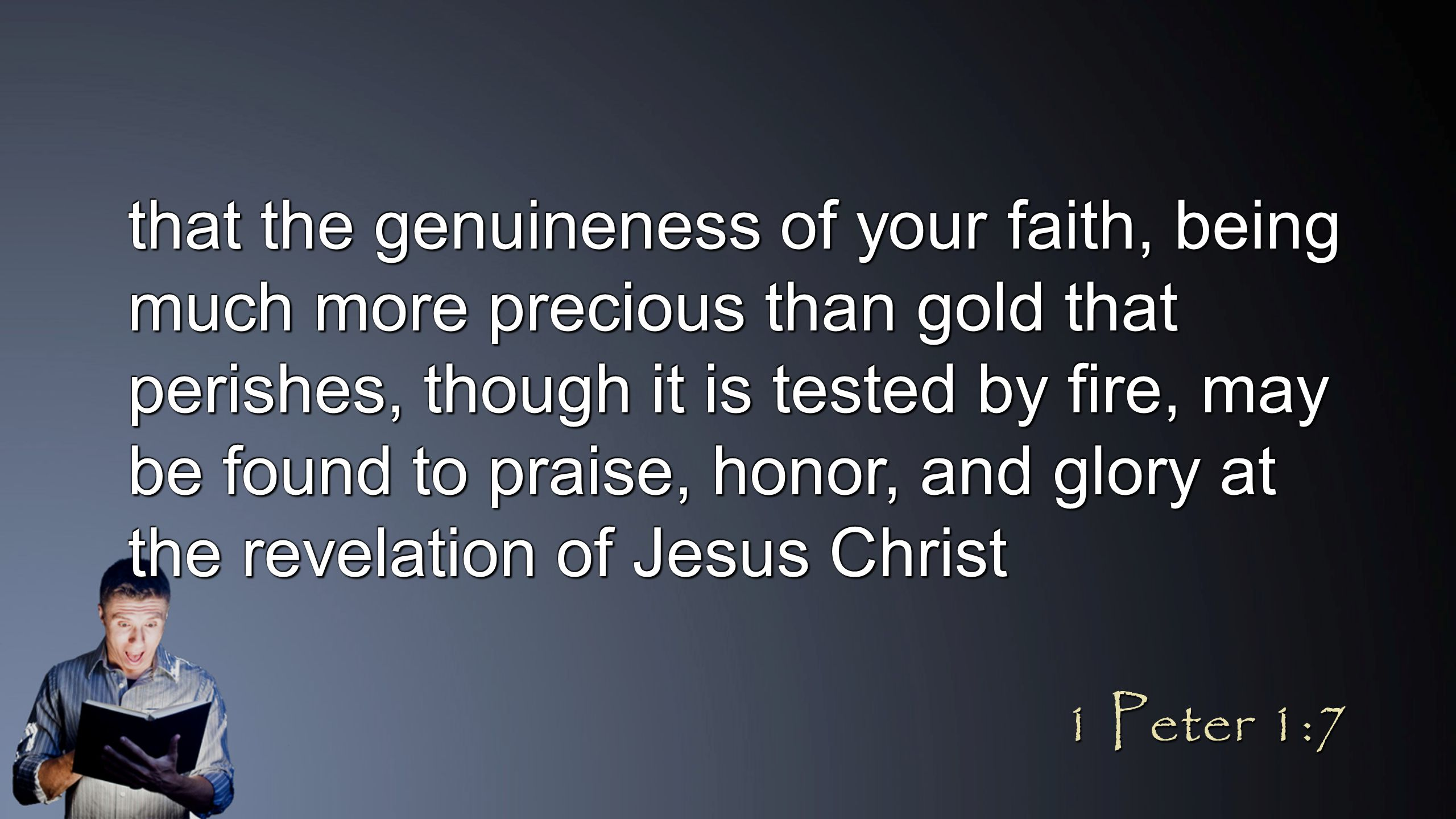 that the genuineness of your faith, being much more precious than gold that perishes, though it is tested by fire, may be found to praise, honor, and glory at the revelation of Jesus Christ 1 Peter 1:7