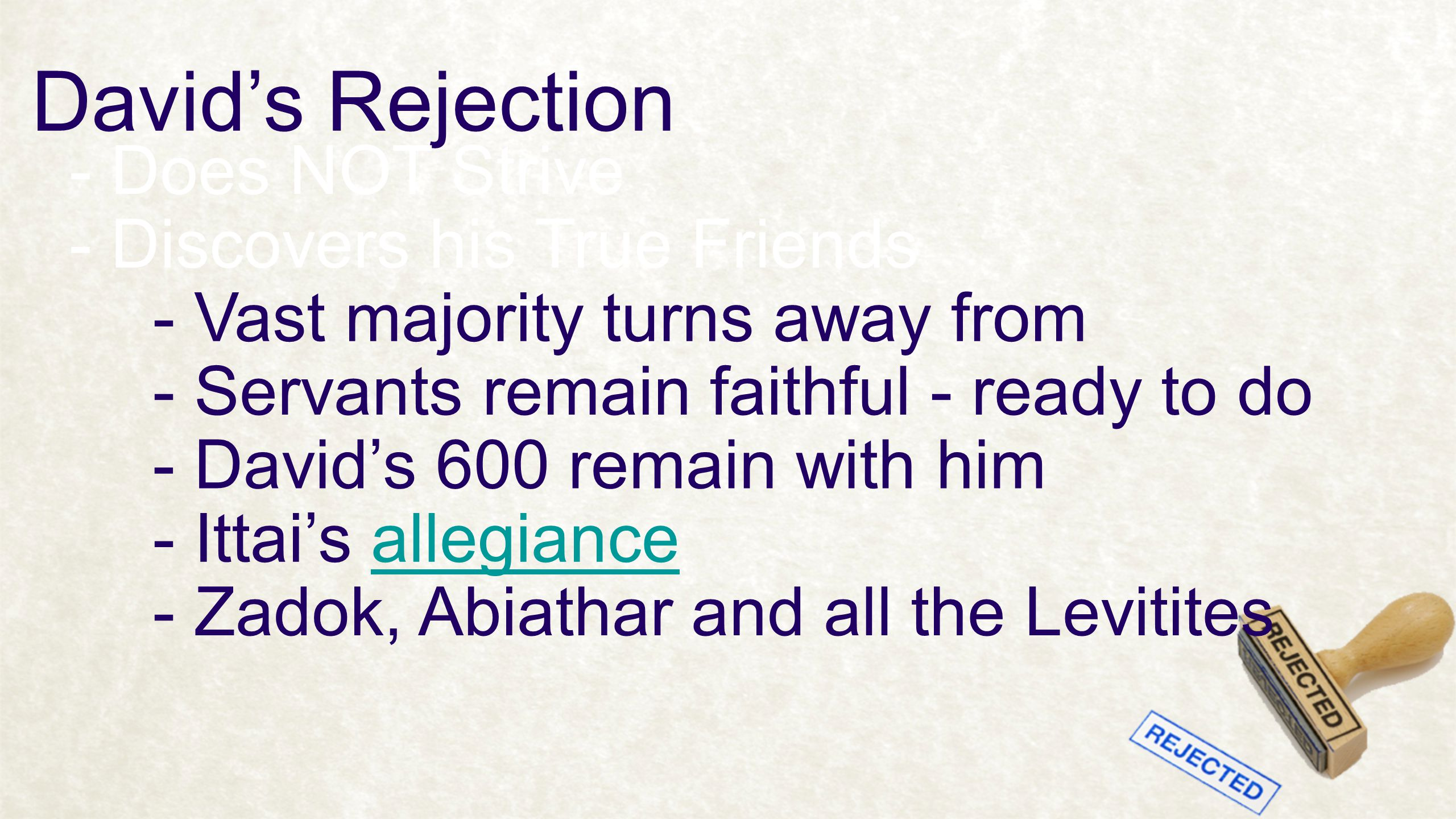 David's Rejection - Does NOT Strive - Discovers his True Friends - Vast majority turns away from - Servants remain faithful - ready to do - David's 600 remain with him - Ittai's allegianceallegiance - Zadok, Abiathar and all the Levitites