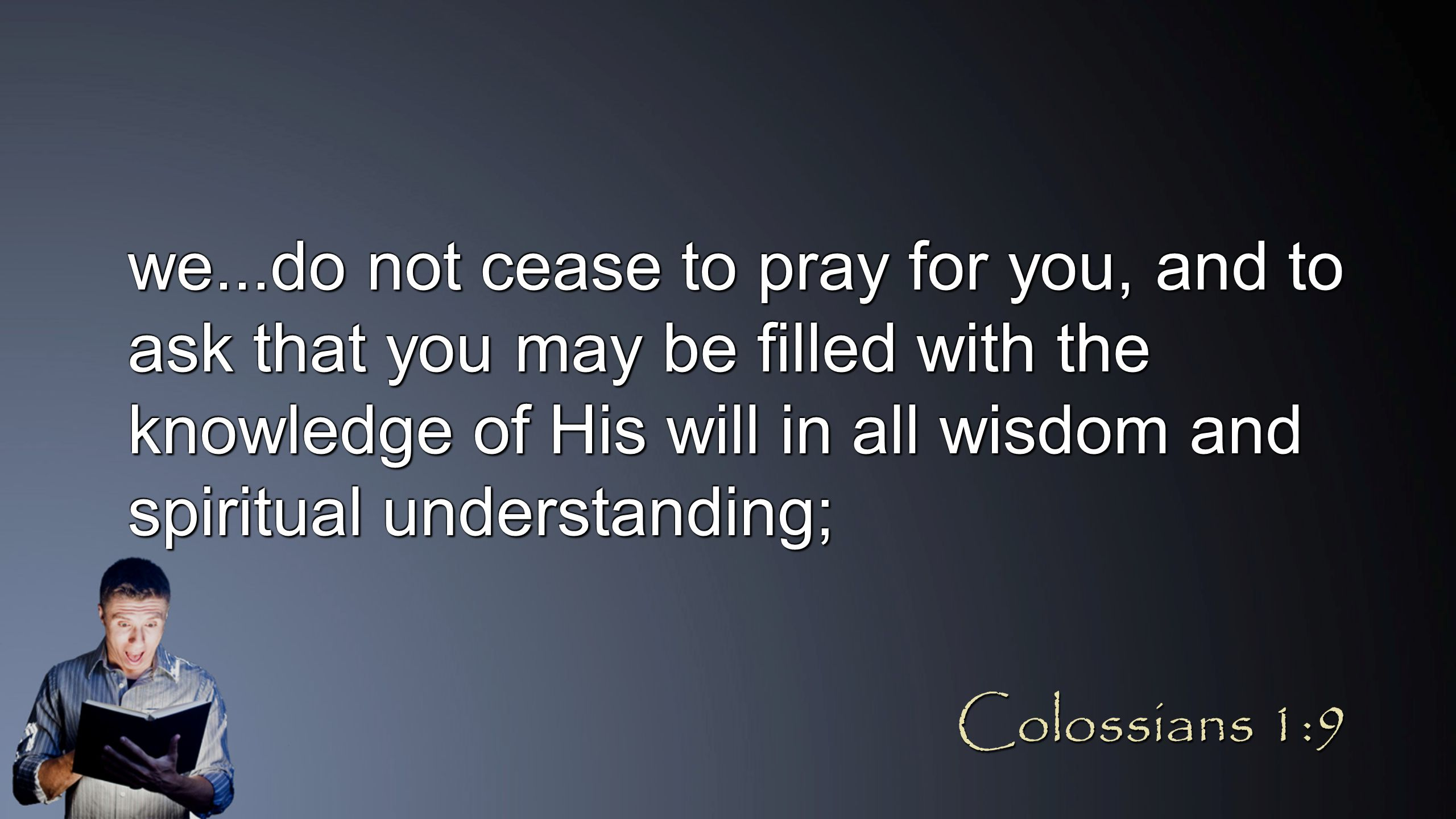 we...do not cease to pray for you, and to ask that you may be filled with the knowledge of His will in all wisdom and spiritual understanding; Colossi