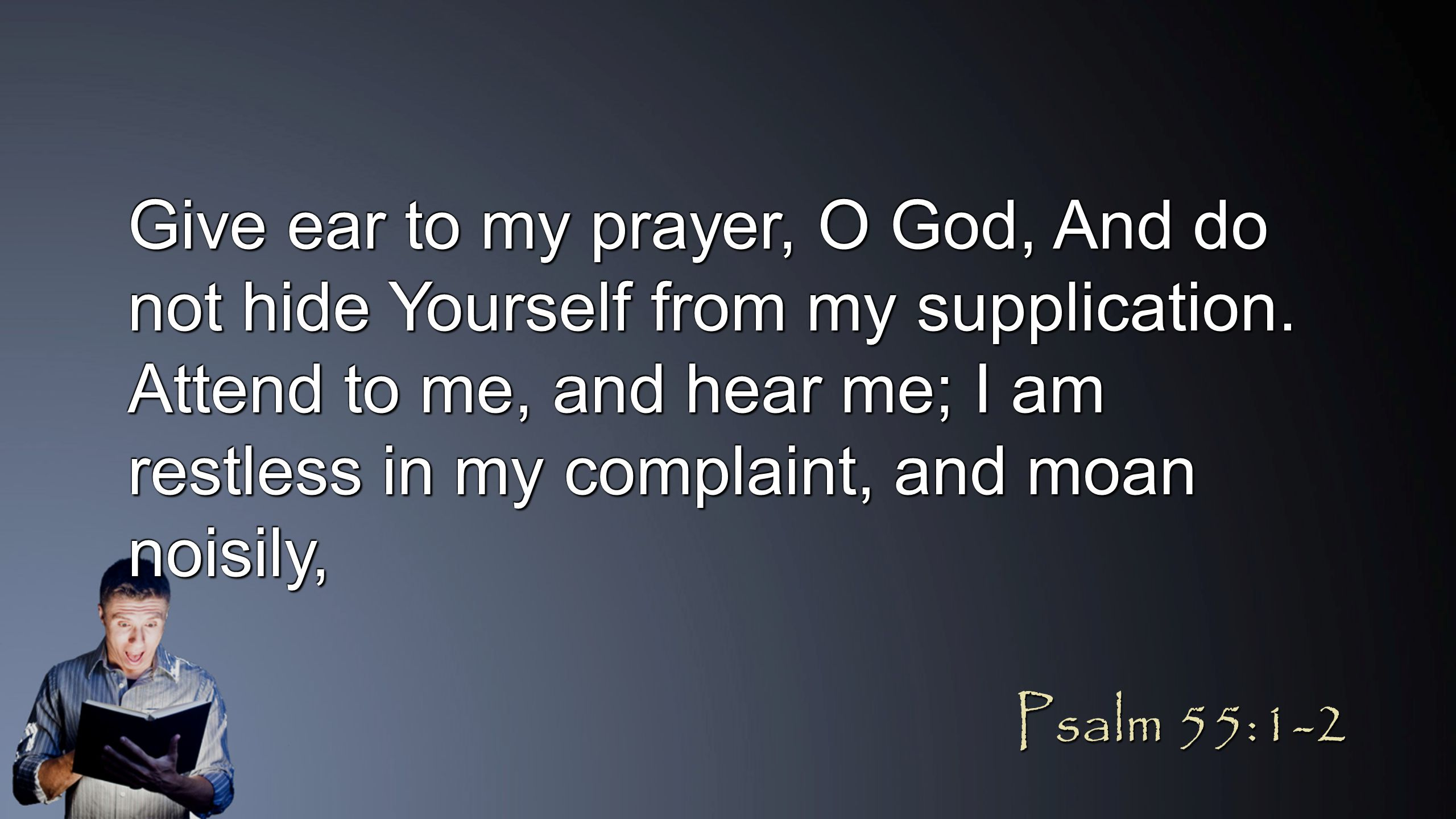 Give ear to my prayer, O God, And do not hide Yourself from my supplication. Attend to me, and hear me; I am restless in my complaint, and moan noisil
