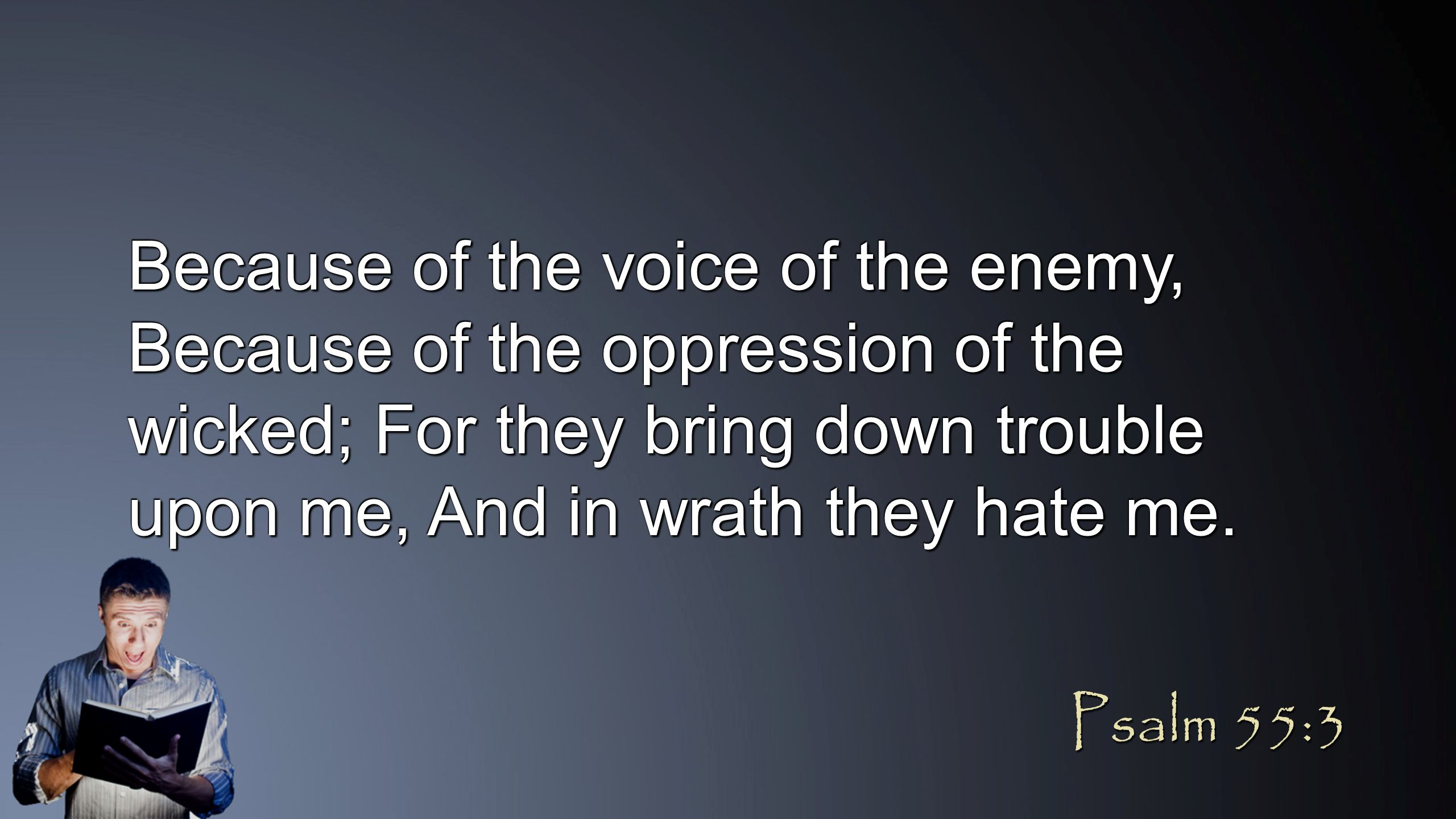 Because of the voice of the enemy, Because of the oppression of the wicked; For they bring down trouble upon me, And in wrath they hate me. Psalm 55:3