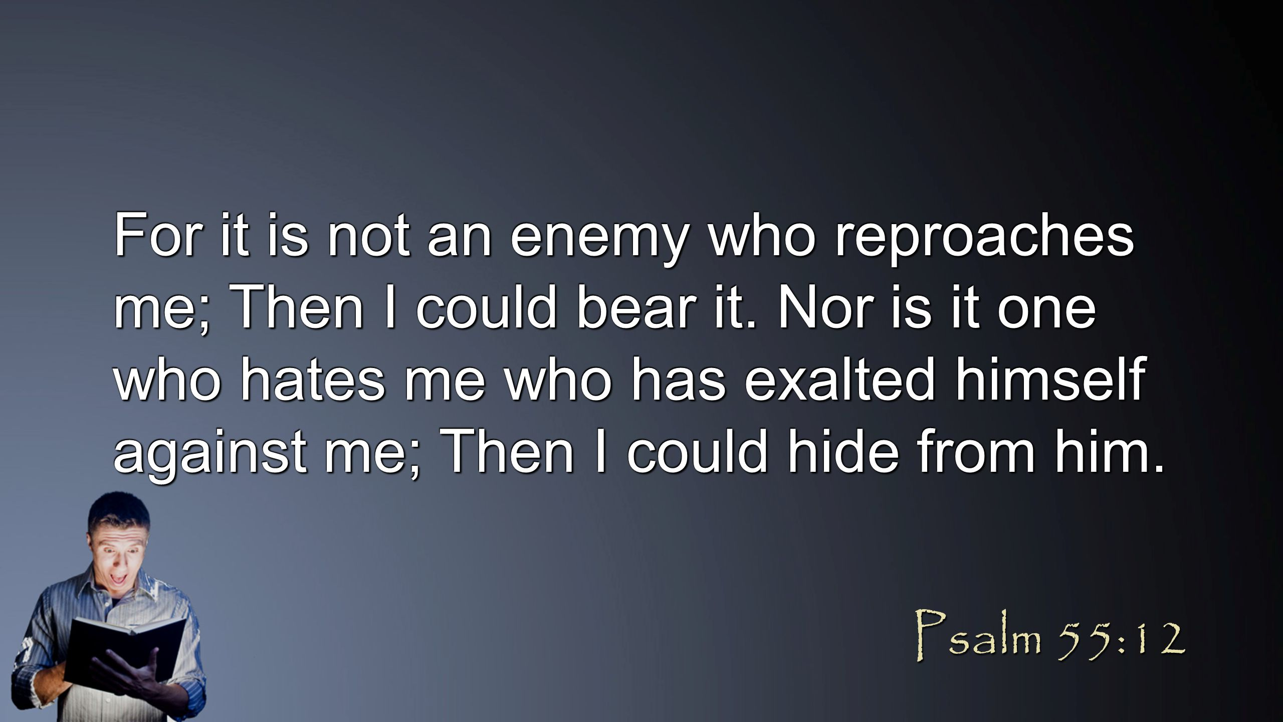 For it is not an enemy who reproaches me; Then I could bear it. Nor is it one who hates me who has exalted himself against me; Then I could hide from