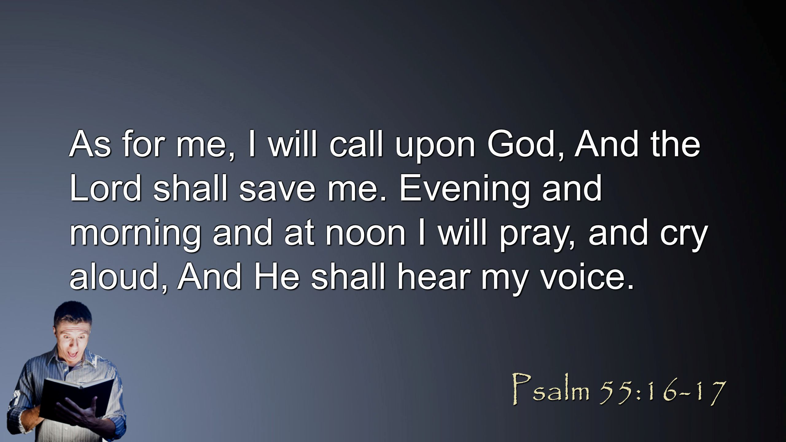 As for me, I will call upon God, And the Lord shall save me. Evening and morning and at noon I will pray, and cry aloud, And He shall hear my voice. P