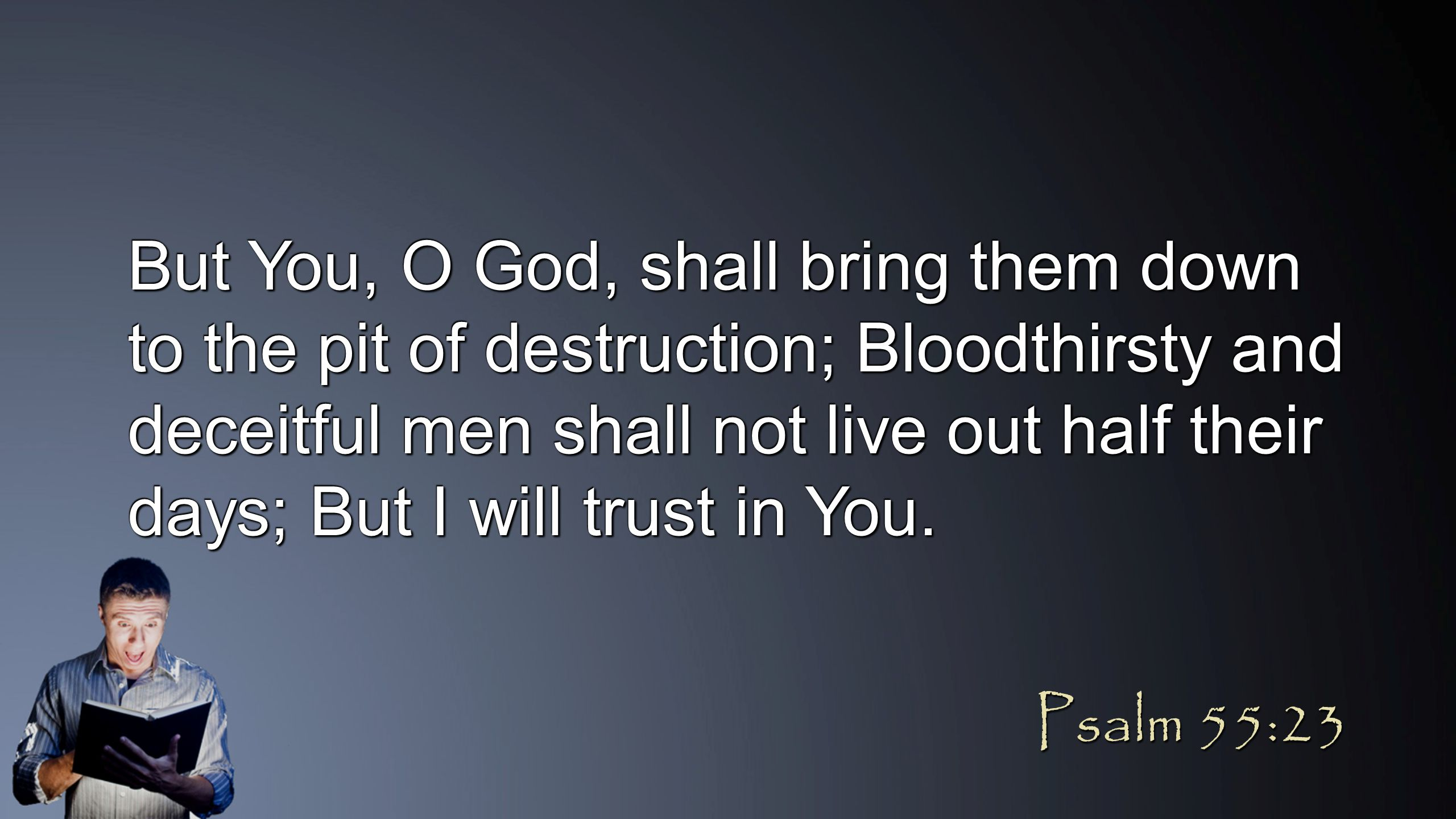 But You, O God, shall bring them down to the pit of destruction; Bloodthirsty and deceitful men shall not live out half their days; But I will trust in You.
