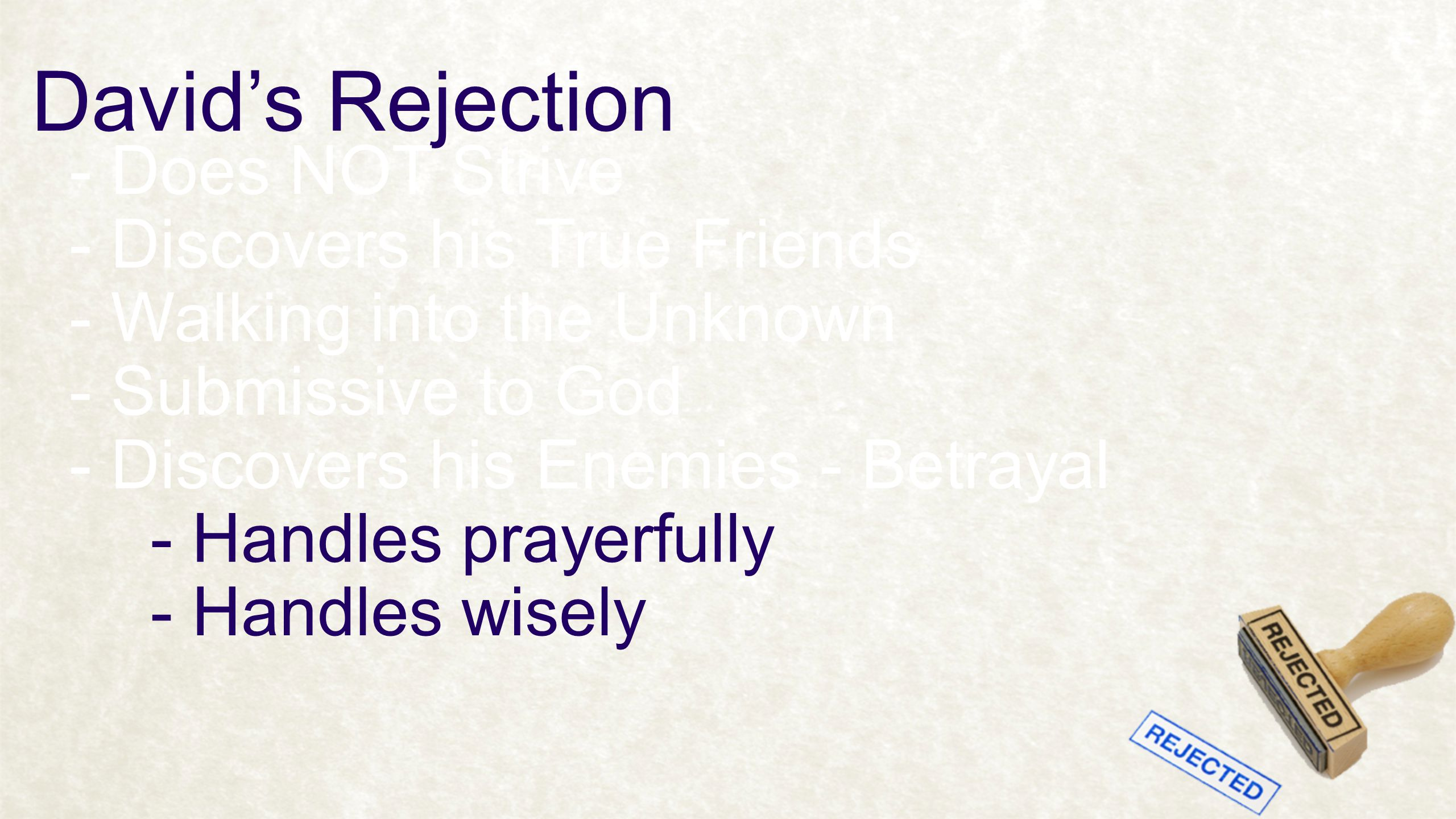 David's Rejection - Does NOT Strive - Discovers his True Friends - Walking into the Unknown - Discovers his Enemies - Betrayal - Handles prayerfully - Handles wisely - Submissive to God
