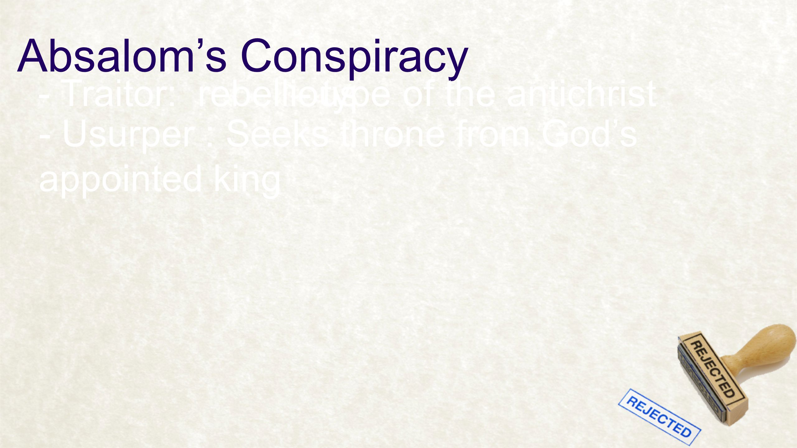 Absalom's Conspiracy - Traitor: rebellious- type of the antichrist - Usurper : Seeks throne from God's appointed king