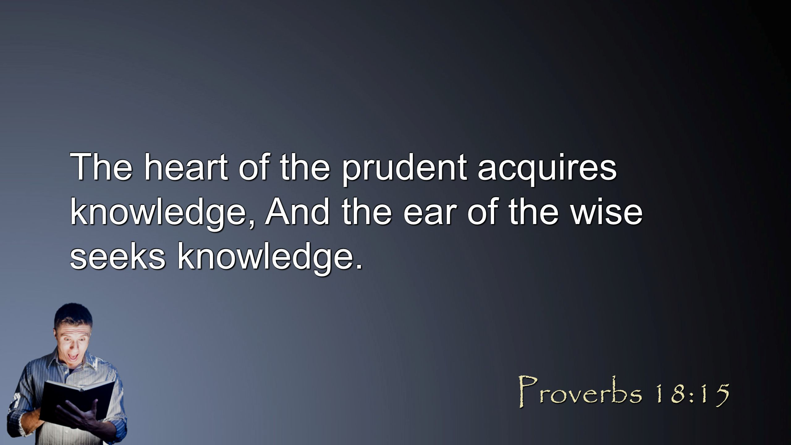 The heart of the prudent acquires knowledge, And the ear of the wise seeks knowledge. Proverbs 18:15