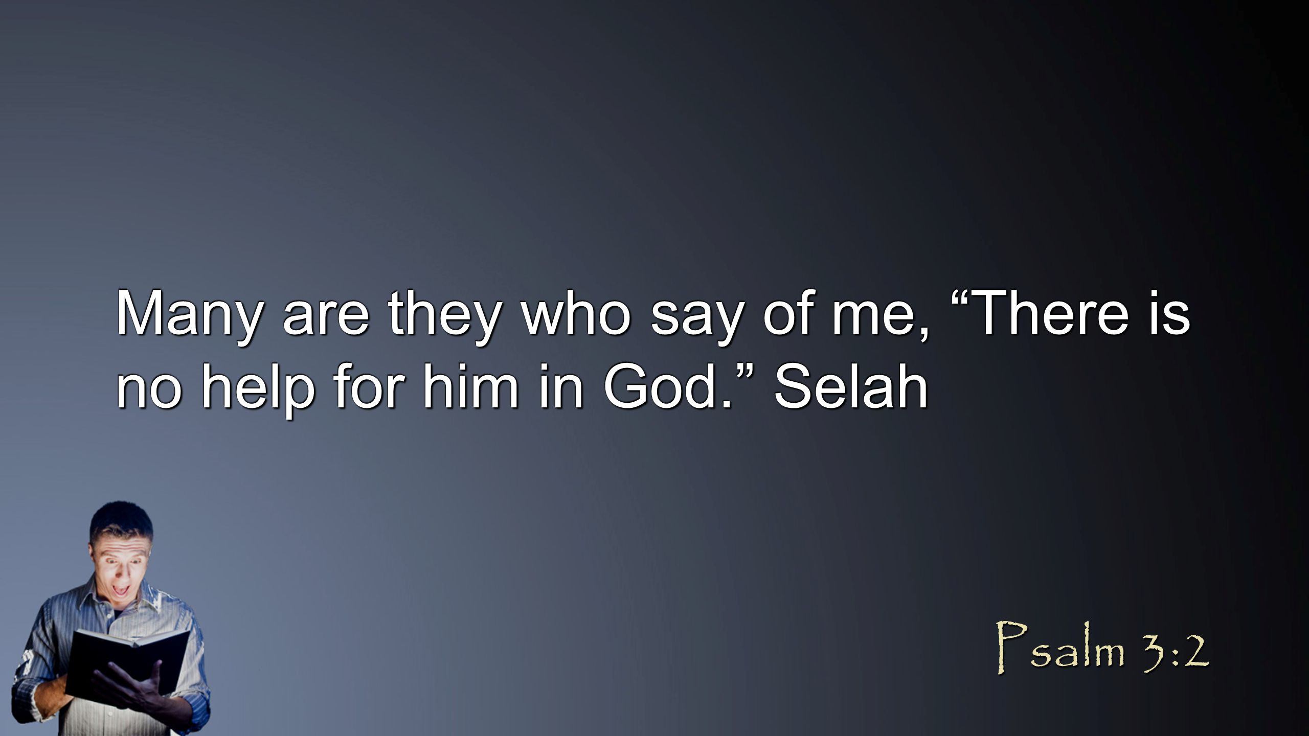 Many are they who say of me, There is no help for him in God. Selah Psalm 3:2