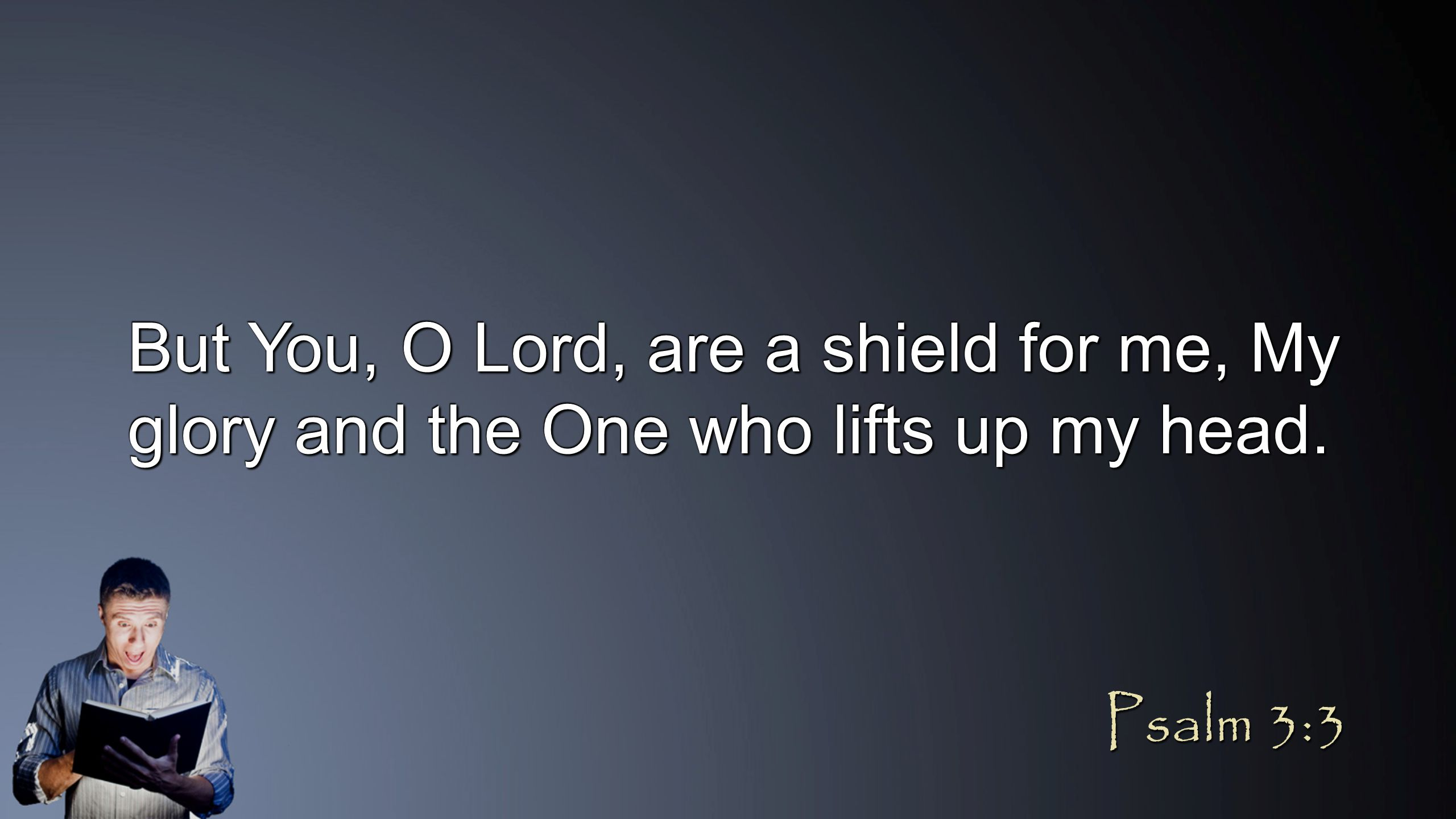 But You, O Lord, are a shield for me, My glory and the One who lifts up my head. Psalm 3:3