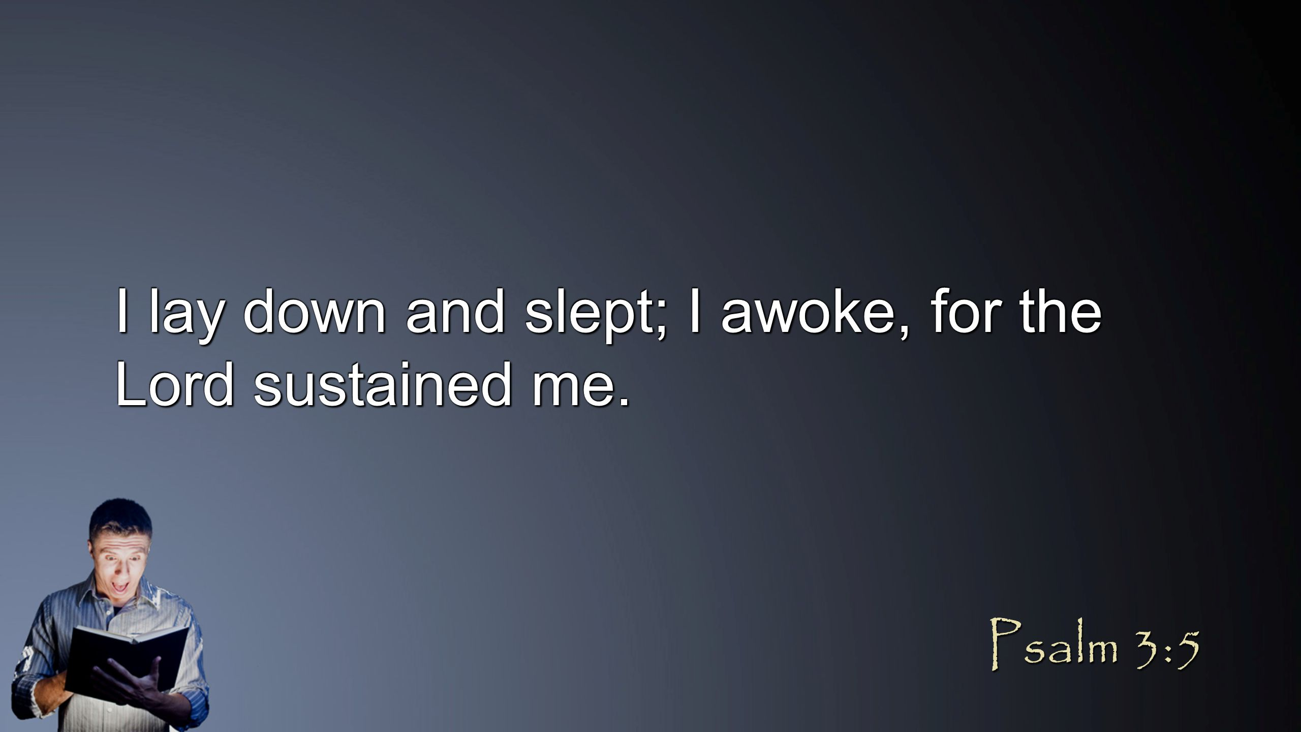 I lay down and slept; I awoke, for the Lord sustained me. Psalm 3:5