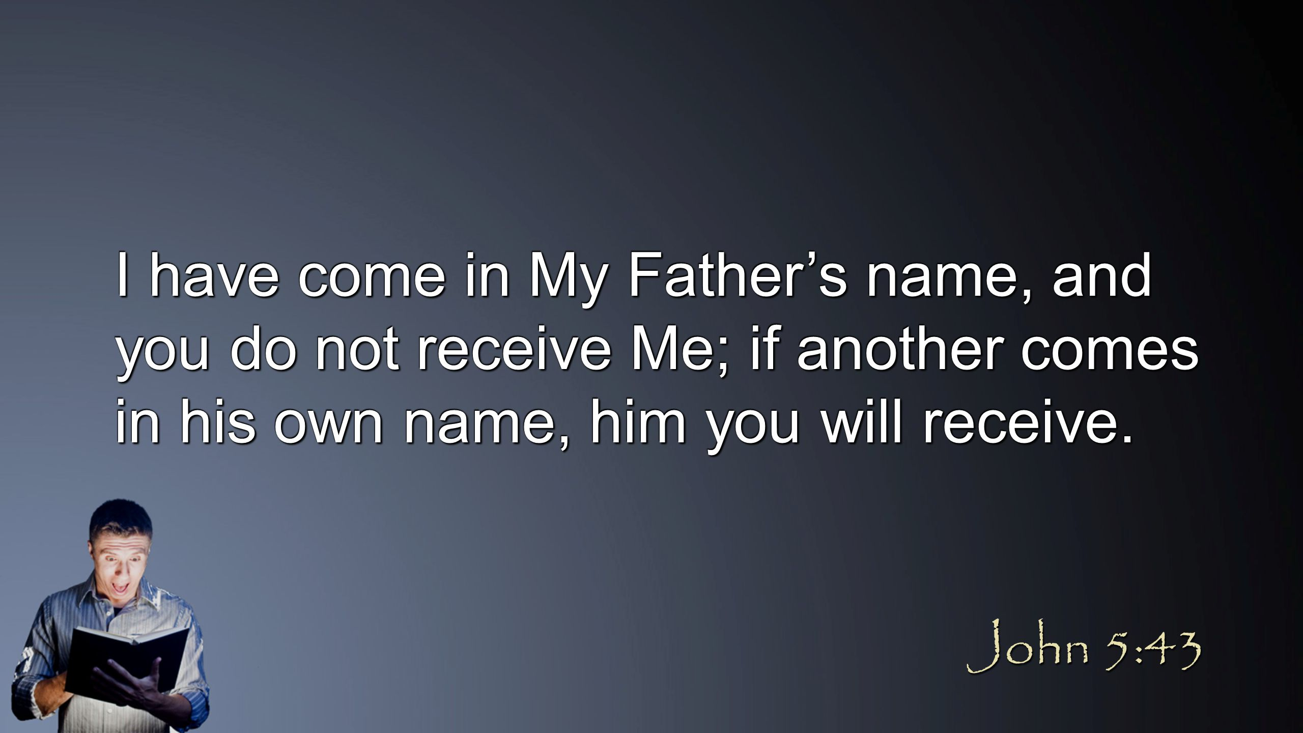 I have come in My Father's name, and you do not receive Me; if another comes in his own name, him you will receive. John 5:43
