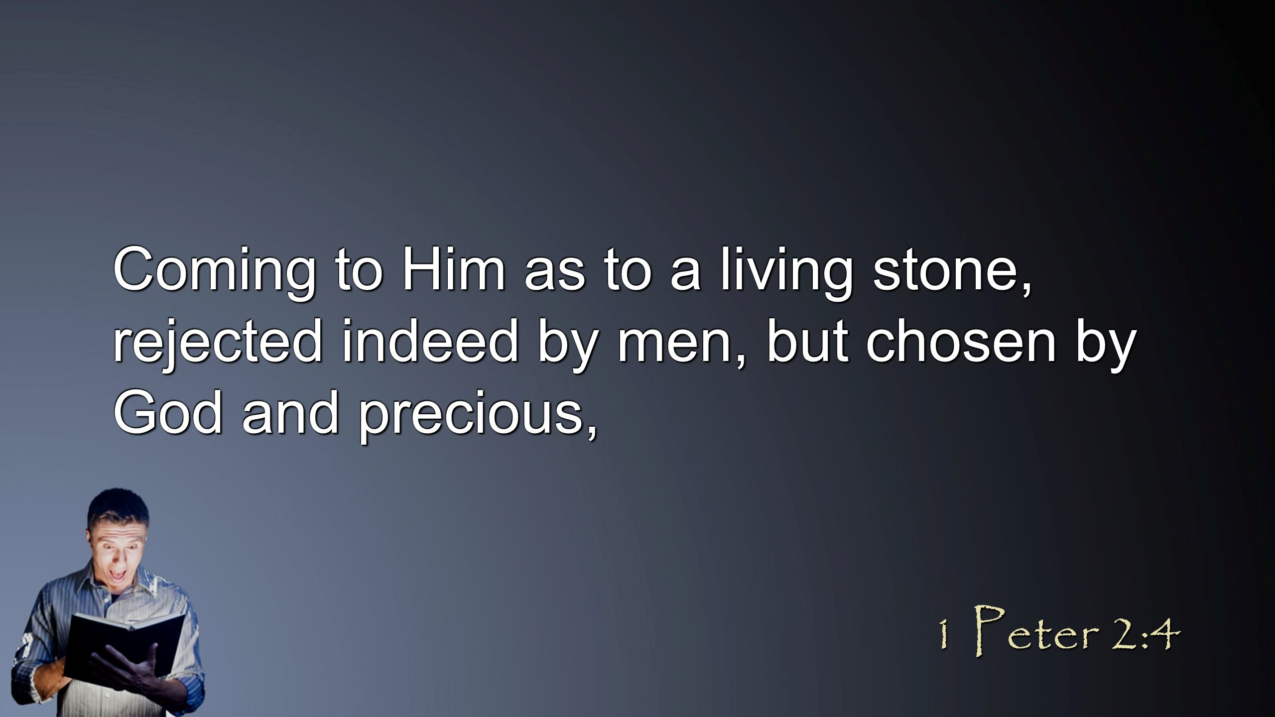 Coming to Him as to a living stone, rejected indeed by men, but chosen by God and precious, 1 Peter 2:4