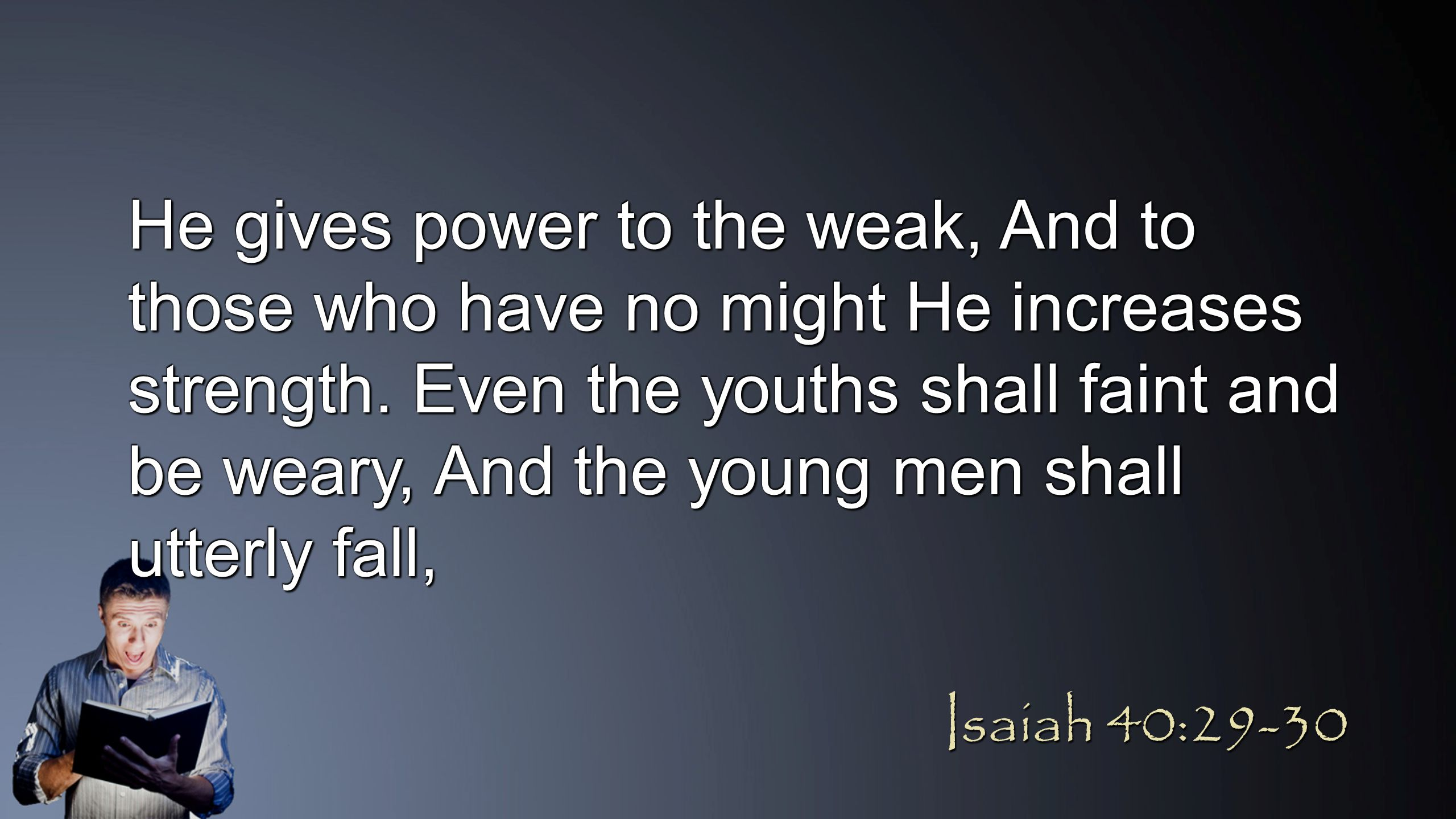 He gives power to the weak, And to those who have no might He increases strength. Even the youths shall faint and be weary, And the young men shall ut