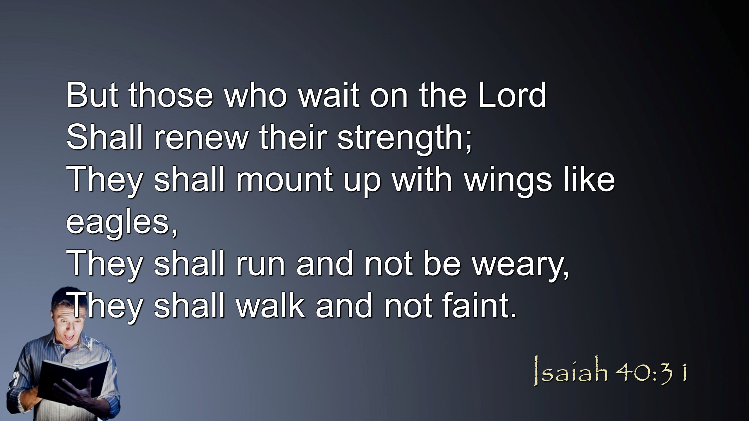But those who wait on the Lord Shall renew their strength; They shall mount up with wings like eagles, They shall run and not be weary, They shall wal