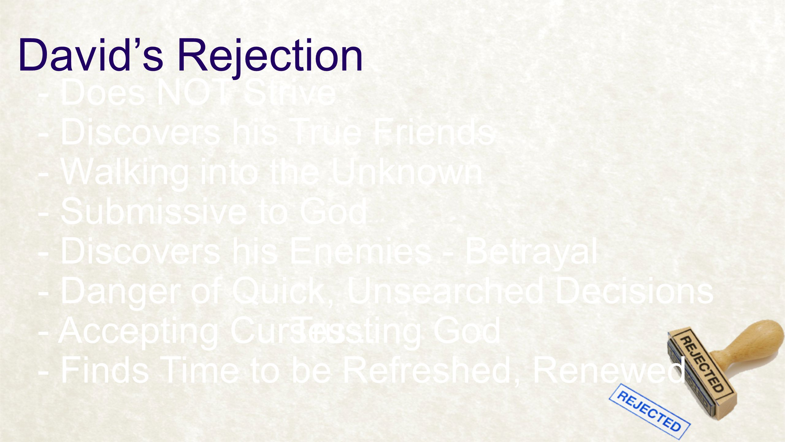 David's Rejection - Does NOT Strive - Discovers his True Friends - Walking into the Unknown - Discovers his Enemies - Betrayal - Submissive to God - Danger of Quick, Unsearched Decisions - Accepting Curses...Trusting God - Finds Time to be Refreshed, Renewed