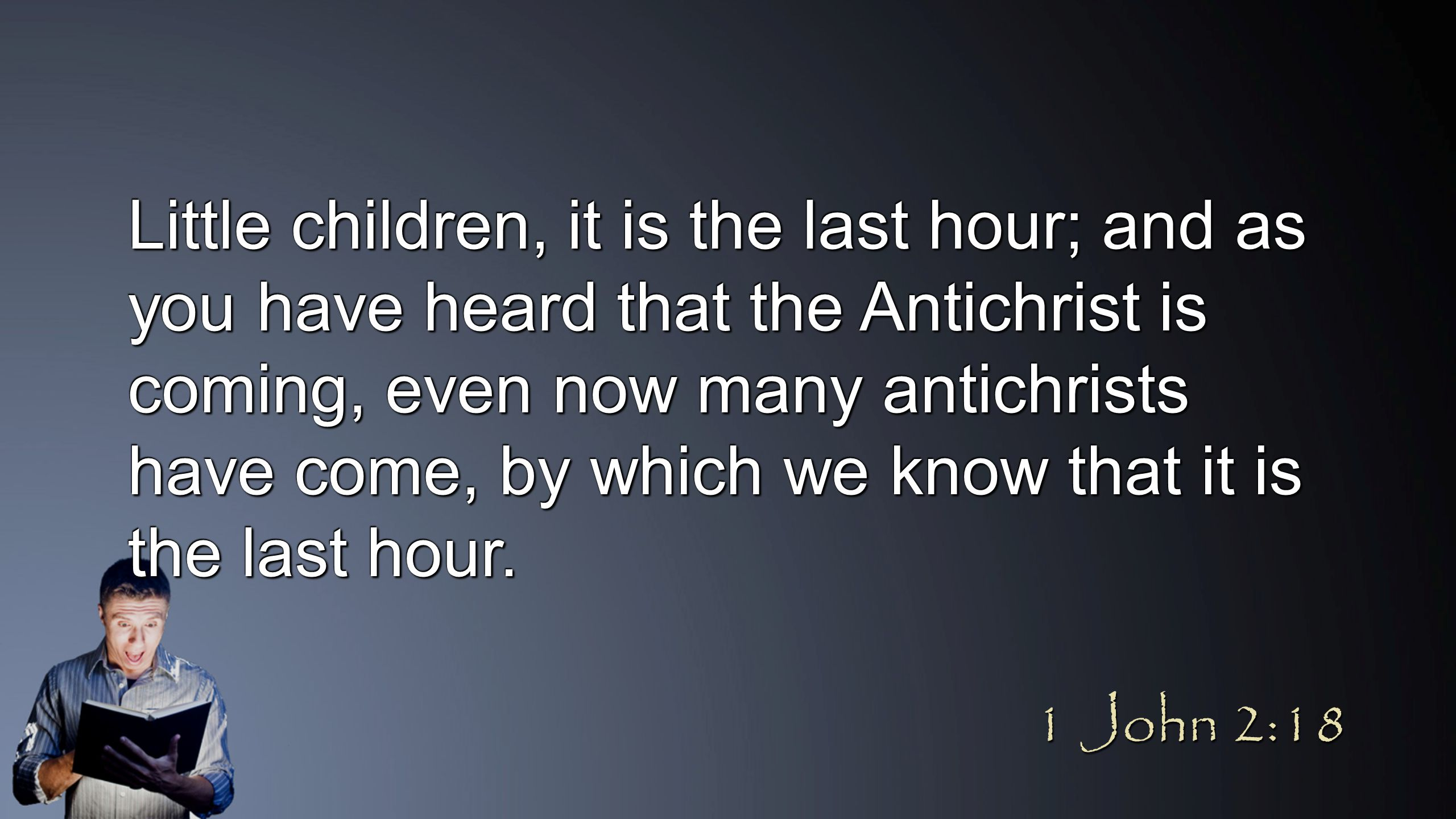 Little children, it is the last hour; and as you have heard that the Antichrist is coming, even now many antichrists have come, by which we know that