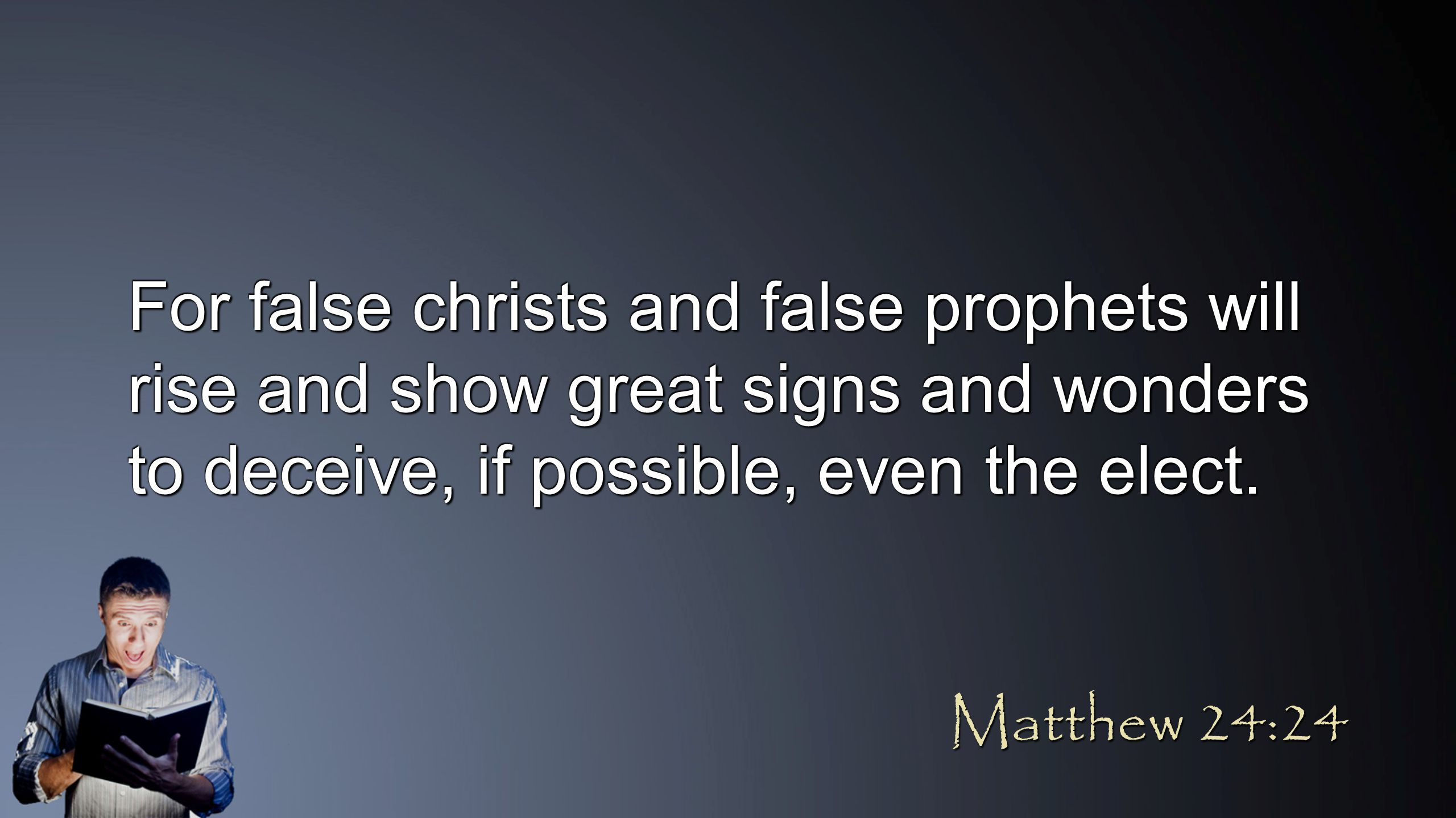 For false christs and false prophets will rise and show great signs and wonders to deceive, if possible, even the elect. Matthew 24:24