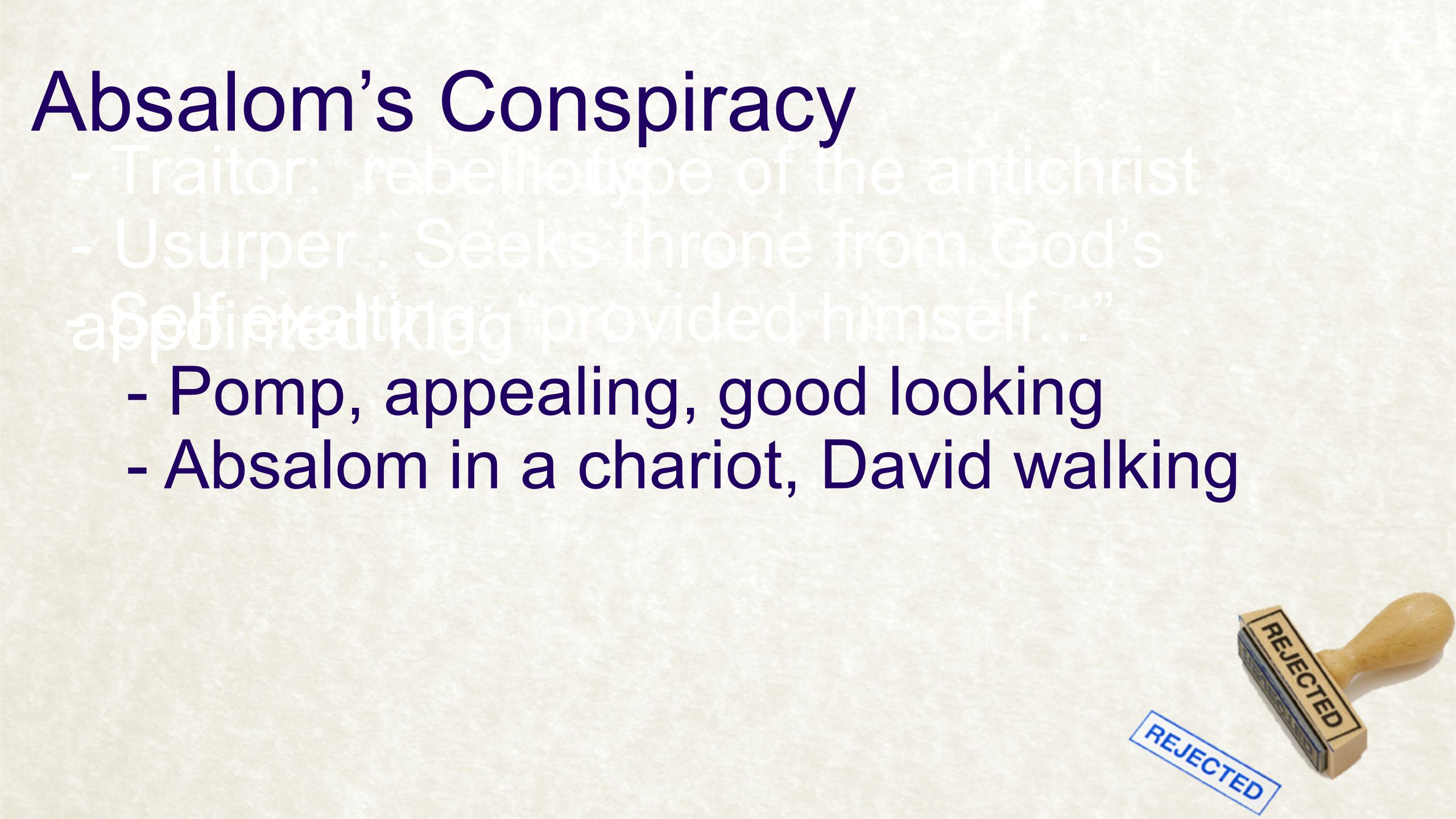 Absalom's Conspiracy - Traitor: rebellious- type of the antichrist - Usurper : Seeks throne from God's appointed king - Self exalting: provided himself... - Pomp, appealing, good looking - Absalom in a chariot, David walking