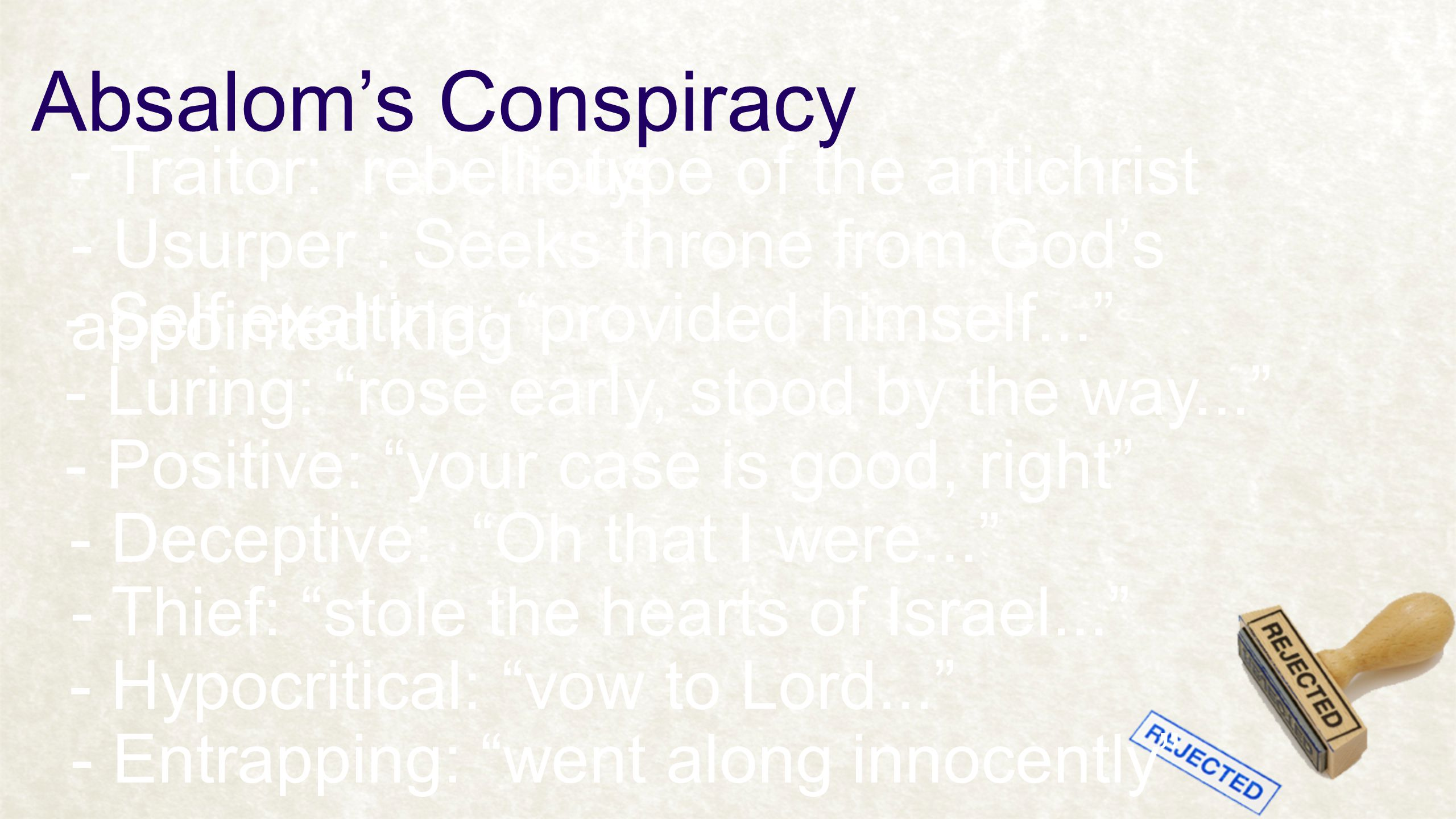 Absalom's Conspiracy - Traitor: rebellious- type of the antichrist - Usurper : Seeks throne from God's appointed king - Self exalting: provided himself... - Luring: rose early, stood by the way... - Positive: your case is good, right - Deceptive: Oh that I were... - Thief: stole the hearts of Israel... - Hypocritical: vow to Lord... - Entrapping: went along innocently