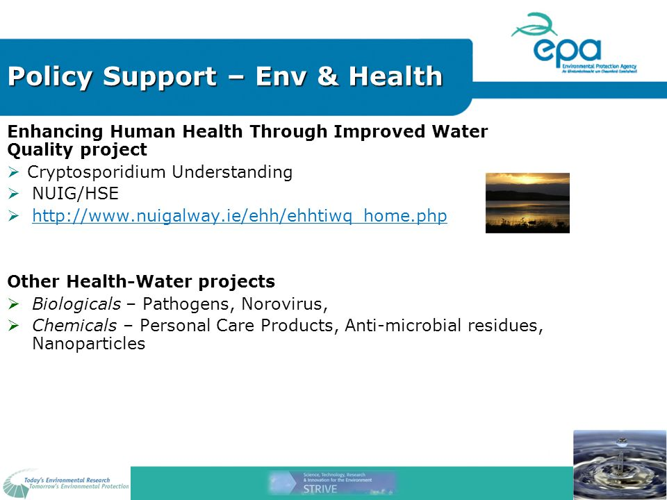 Policy Support – Env & Health Enhancing Human Health Through Improved Water Quality project  Cryptosporidium Understanding  NUIG/HSE  http://www.nuigalway.ie/ehh/ehhtiwq_home.php Other Health-Water projects  Biologicals – Pathogens, Norovirus,  Chemicals – Personal Care Products, Anti-microbial residues, Nanoparticles