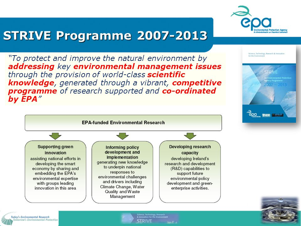 STRIVE Programme 2007-2013 To protect and improve the natural environment by addressing key environmental management issues through the provision of world-class scientific knowledge, generated through a vibrant, competitive programme of research supported and co-ordinated by EPA