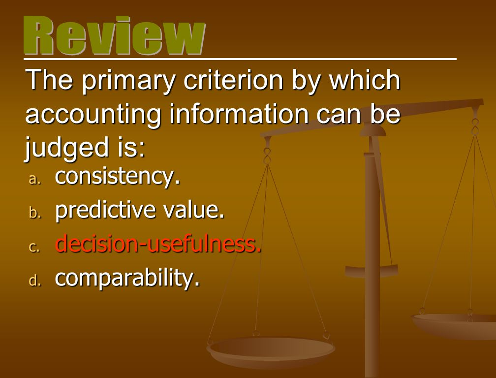 The primary criterion by which accounting information can be judged is: a. consistency. b. predictive value. c. decision-usefulness. d. comparability.