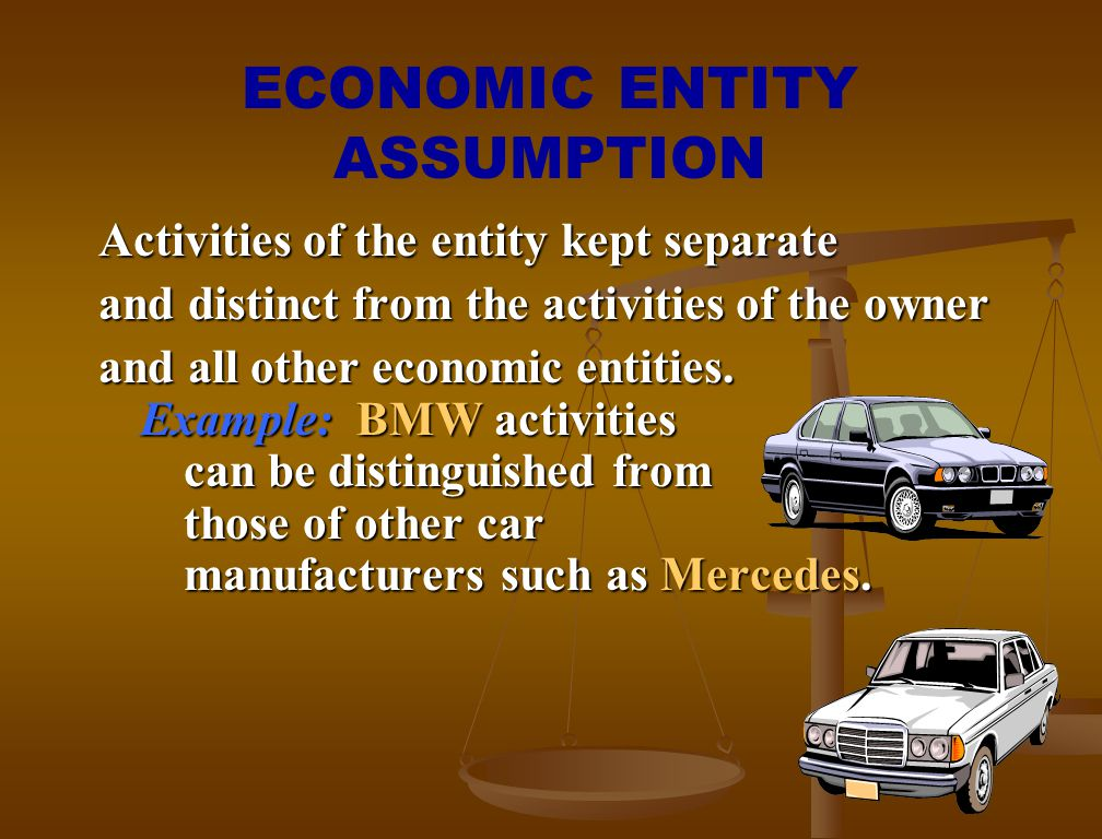 ECONOMIC ENTITY ASSUMPTION Activities of the entity kept separate and distinct from the activities of the owner and all other economic entities. Examp