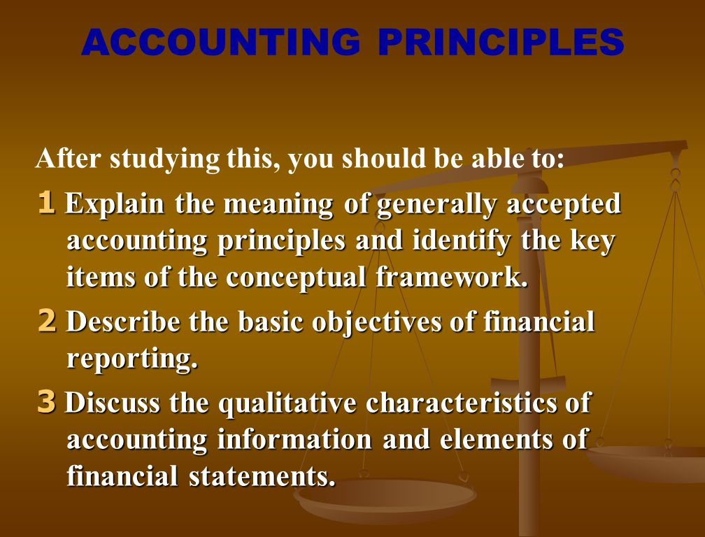 After studying this, you should be able to: 1 Explain the meaning of generally accepted accounting principles and identify the key items of the concep
