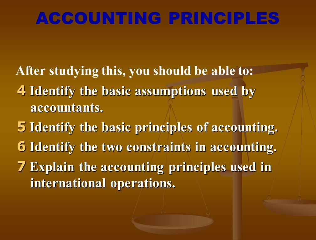 4 Identify the basic assumptions used by accountants. 5 Identify the basic principles of accounting. 6 Identify the two constraints in accounting. 7 E