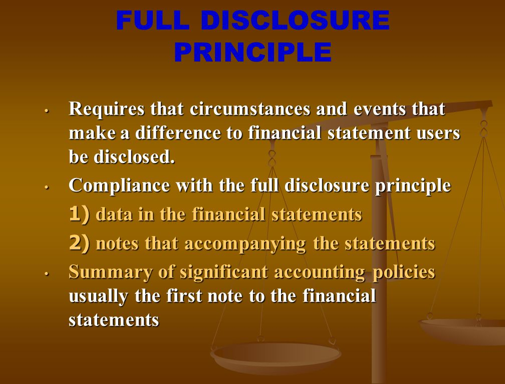 FULL DISCLOSURE PRINCIPLE Requires that circumstances and events that make a difference to financial statement users be disclosed. Requires that circu