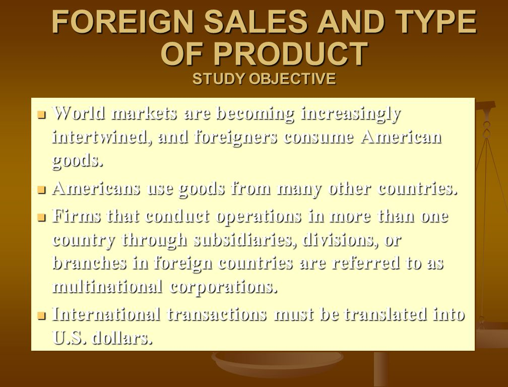 FOREIGN SALES AND TYPE OF PRODUCT STUDY OBJECTIVE World markets are becoming increasingly intertwined, and foreigners consume American goods. World ma