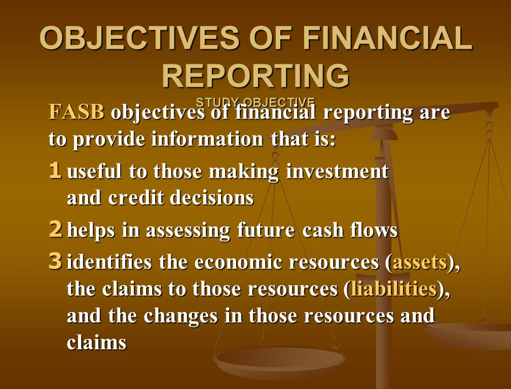 OBJECTIVES OF FINANCIAL REPORTING STUDY OBJECTIVE FASB objectives of financial reporting are to provide information that is: 1 useful to those making