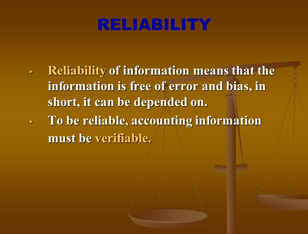 RELIABILITY Reliability of information means that the information is free of error and bias, in short, it can be depended on. Reliability of informati