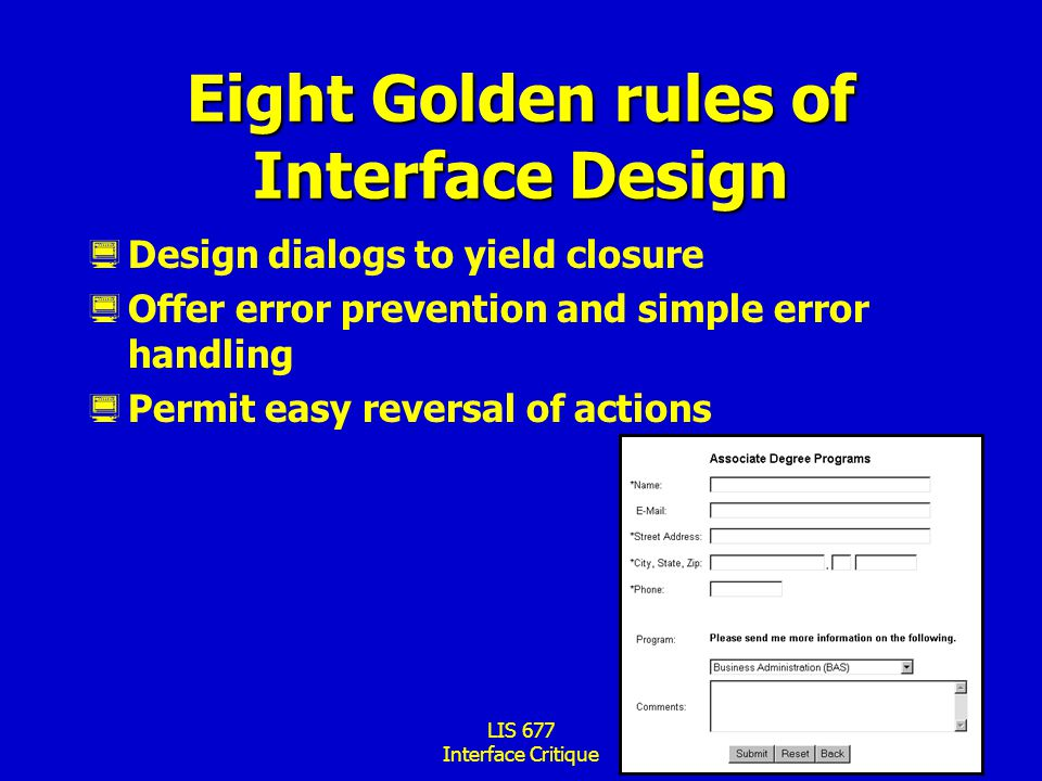 LIS 677 Interface Critique Eight Golden rules of Interface Design  Design dialogs to yield closure  Offer error prevention and simple error handling  Permit easy reversal of actions