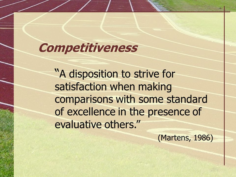 """"""" A disposition to strive for satisfaction when making comparisons with some standard of excellence in the presence of evaluative others."""" (Martens, 1"""