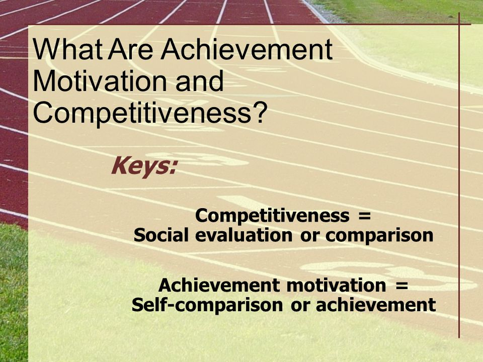 What Are Achievement Motivation and Competitiveness? Keys: Competitiveness = Social evaluation or comparison Achievement motivation = Self-comparison