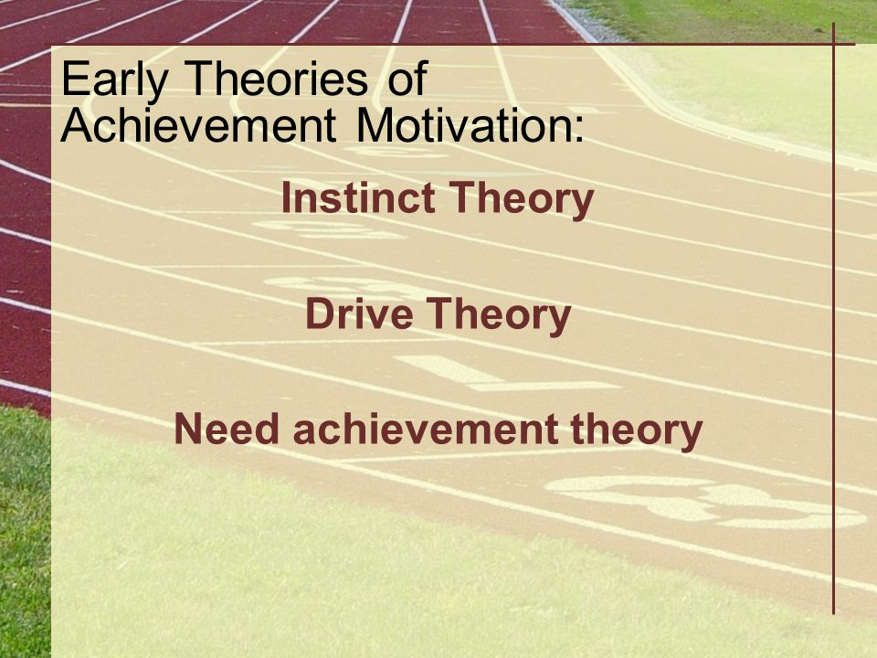 Early Theories of Achievement Motivation: Instinct Theory Drive Theory Need achievement theory