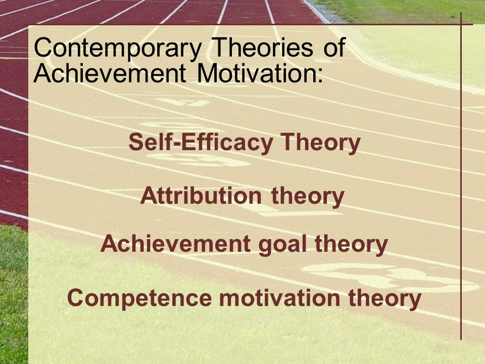 Contemporary Theories of Achievement Motivation: Self-Efficacy Theory Attribution theory Achievement goal theory Competence motivation theory