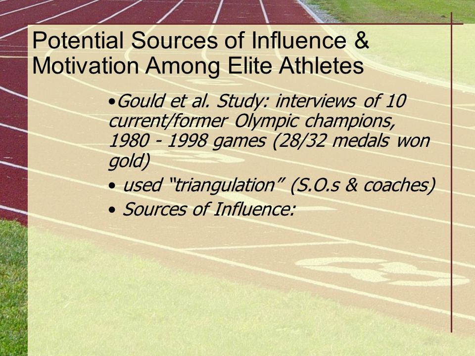 Potential Sources of Influence & Motivation Among Elite Athletes Gould et al. Study: interviews of 10 current/former Olympic champions, 1980 - 1998 ga