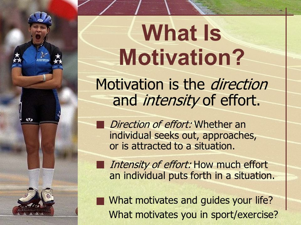 What Is Motivation? Motivation is the direction and intensity of effort. Direction of effort: Whether an individual seeks out, approaches, or is attra