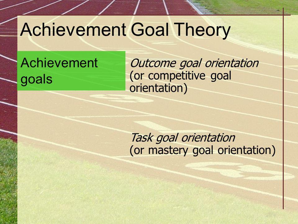 Achievement Goal Theory Outcome goal orientation (or competitive goal orientation) Achievement goals Task goal orientation (or mastery goal orientatio