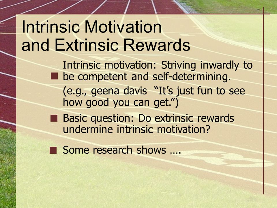 """Intrinsic Motivation and Extrinsic Rewards Intrinsic motivation: Striving inwardly to be competent and self-determining. (e.g., geena davis """"It's just"""