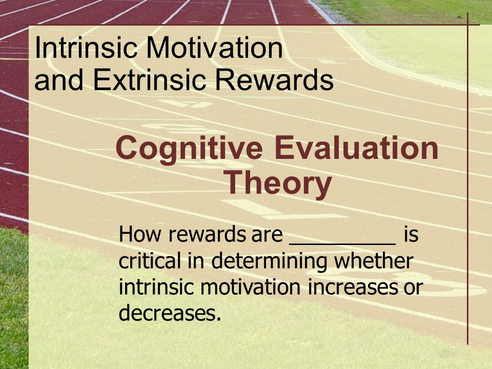 Intrinsic Motivation and Extrinsic Rewards Cognitive Evaluation Theory How rewards are _________ is critical in determining whether intrinsic motivati