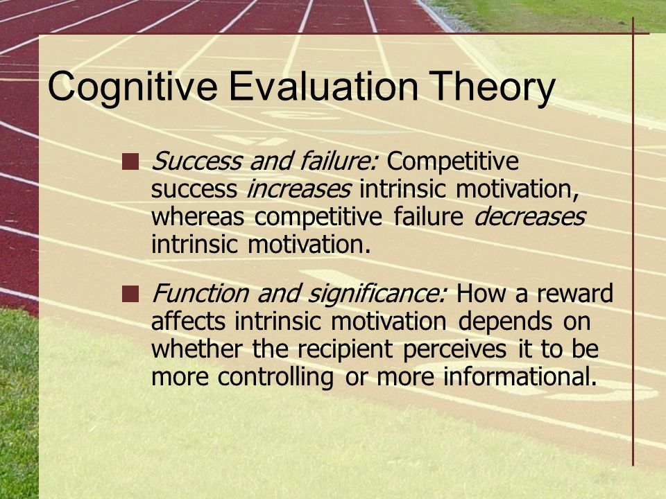 Cognitive Evaluation Theory Success and failure: Competitive success increases intrinsic motivation, whereas competitive failure decreases intrinsic m