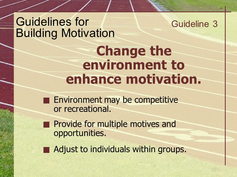 Guidelines for Building Motivation Guideline 3 Change the environment to enhance motivation. Environment may be competitive or recreational. Provide f