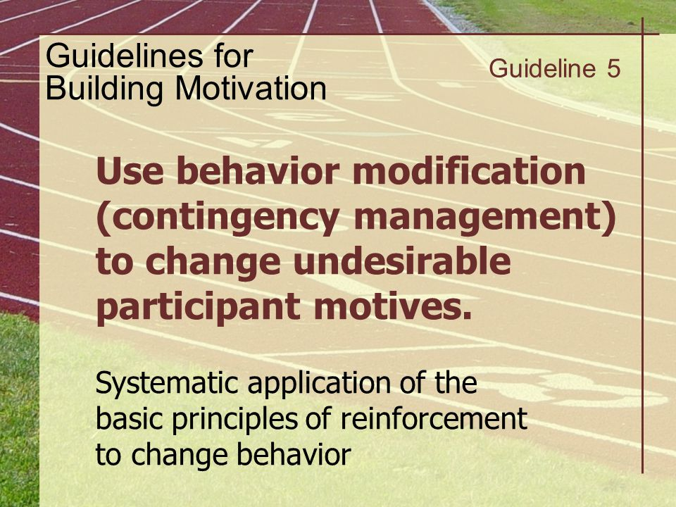 Guideline 5 Use behavior modification (contingency management) to change undesirable participant motives. Systematic application of the basic principl