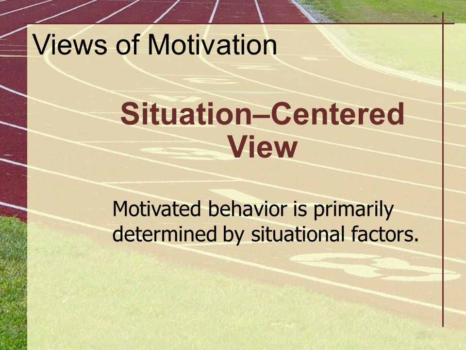 Situation–Centered View Motivated behavior is primarily determined by situational factors. Views of Motivation